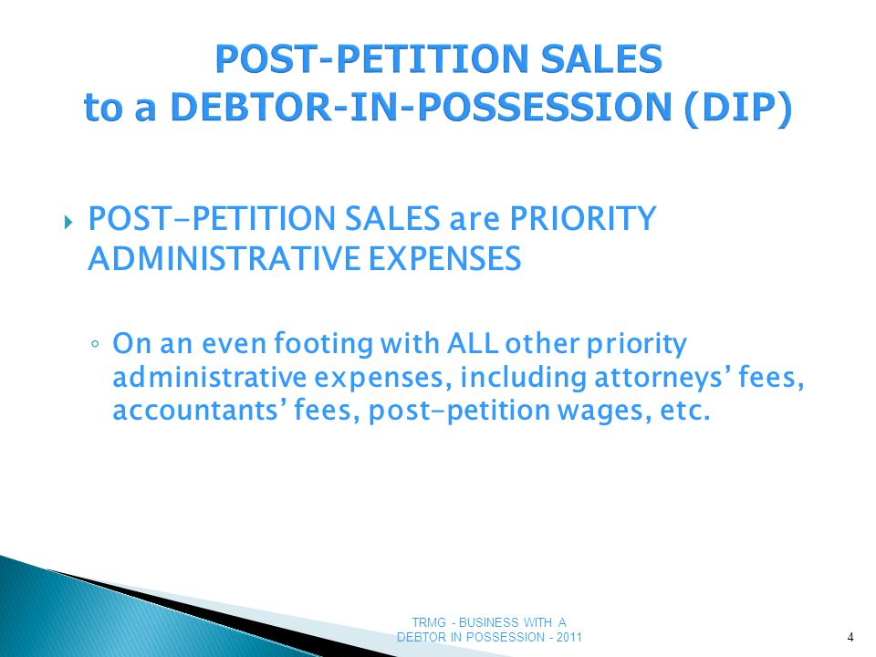 TRMG - BUSINESS WITH A DEBTOR IN POSSESSION - 2011 POST-PETITION SALES – FIRST STEPS ◦ NOT necessary to obtain a new credit application  All financial information will be available through the court filings ◦ The DIP is a new/different legal entity  Don't mix old credits with new transactions 5