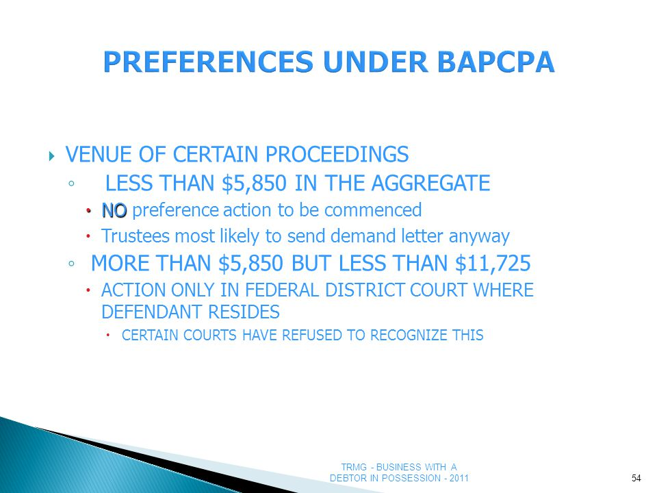 TRMG - BUSINESS WITH A DEBTOR IN POSSESSION - 2011 PREFERENCES UNDER BAPCPA  VENUE OF CERTAIN PROCEEDINGS ◦ LESS THAN $5,850 IN THE AGGREGATE  NO  NO preference action to be commenced  Trustees most likely to send demand letter anyway ◦ MORE THAN $5,850 BUT LESS THAN $11,725  ACTION ONLY IN FEDERAL DISTRICT COURT WHERE DEFENDANT RESIDES  CERTAIN COURTS HAVE REFUSED TO RECOGNIZE THIS 54