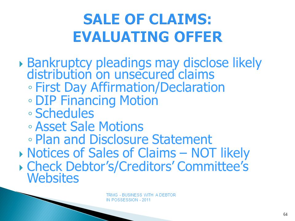 TRMG - BUSINESS WITH A DEBTOR IN POSSESSION - 2011  Bankruptcy pleadings may disclose likely distribution on unsecured claims ◦ First Day Affirmation/Declaration ◦ DIP Financing Motion ◦ Schedules ◦ Asset Sale Motions ◦ Plan and Disclosure Statement  Notices of Sales of Claims – NOT likely  Check Debtor's/Creditors' Committee's Websites 64