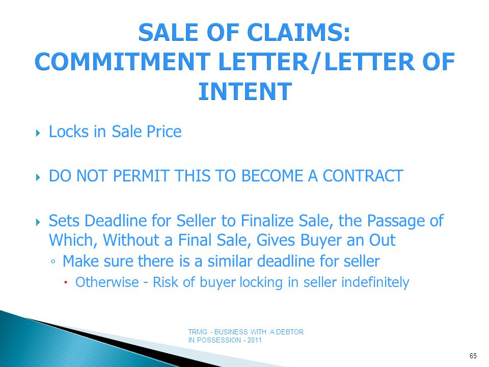 TRMG - BUSINESS WITH A DEBTOR IN POSSESSION - 2011  Locks in Sale Price  DO NOT PERMIT THIS TO BECOME A CONTRACT  Sets Deadline for Seller to Finalize Sale, the Passage of Which, Without a Final Sale, Gives Buyer an Out ◦ Make sure there is a similar deadline for seller  Otherwise - Risk of buyer locking in seller indefinitely 65