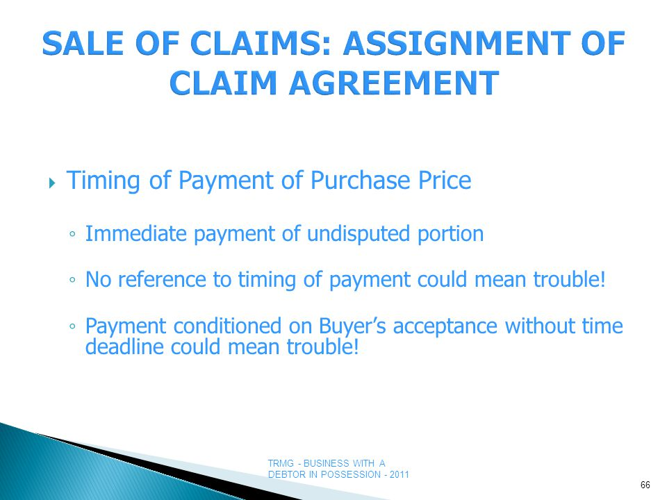 TRMG - BUSINESS WITH A DEBTOR IN POSSESSION - 2011  Timing of Payment of Purchase Price ◦ Immediate payment of undisputed portion ◦ No reference to timing of payment could mean trouble.