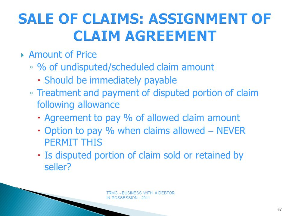 TRMG - BUSINESS WITH A DEBTOR IN POSSESSION - 2011  Amount of Price ◦ % of undisputed/scheduled claim amount  Should be immediately payable ◦ Treatment and payment of disputed portion of claim following allowance  Agreement to pay % of allowed claim amount  Option to pay % when claims allowed  NEVER PERMIT THIS  Is disputed portion of claim sold or retained by seller.
