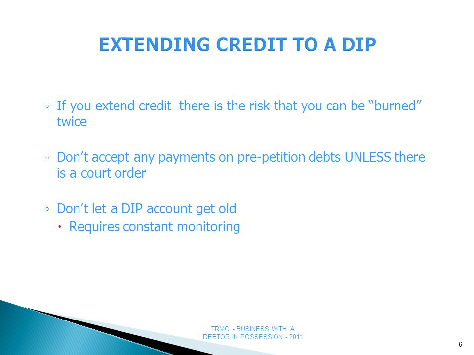 TRMG - BUSINESS WITH A DEBTOR IN POSSESSION - 2011 EXTENDING CREDIT TO A DIP ◦ If you extend credit there is the risk that you can be burned twice ◦ Don't accept any payments on pre-petition debts UNLESS there is a court order ◦ Don't let a DIP account get old  Requires constant monitoring 6