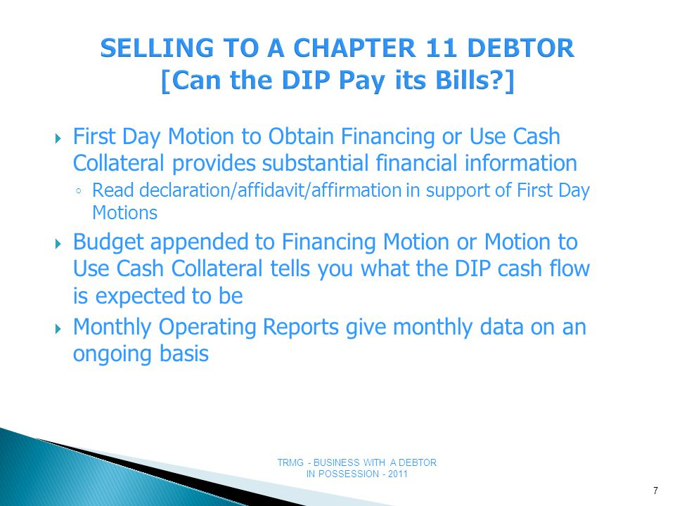 TRMG - BUSINESS WITH A DEBTOR IN POSSESSION - 2011 WHAT TO DO WITH THAT PERSONAL GUARANTY WHEN THE BUSINESS IS IN CHAPTER 11 OR 7 WHAT TO DO WITH THAT PERSONAL GUARANTY WHEN THE BUSINESS IS IN CHAPTER 11 OR 7 ● Make sure you have the right kind of guaranty ● Differentiation between Guaranties ● Guaranty of Payment - GOOD A requirement to pay immediately upon a default in payment by the primary debtor 38