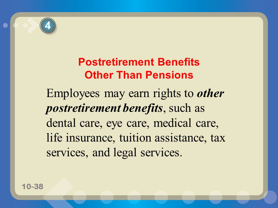10-38 Postretirement Benefits Other Than Pensions Employees may earn rights to other postretirement benefits, such as dental care, eye care, medical care, life insurance, tuition assistance, tax services, and legal services.