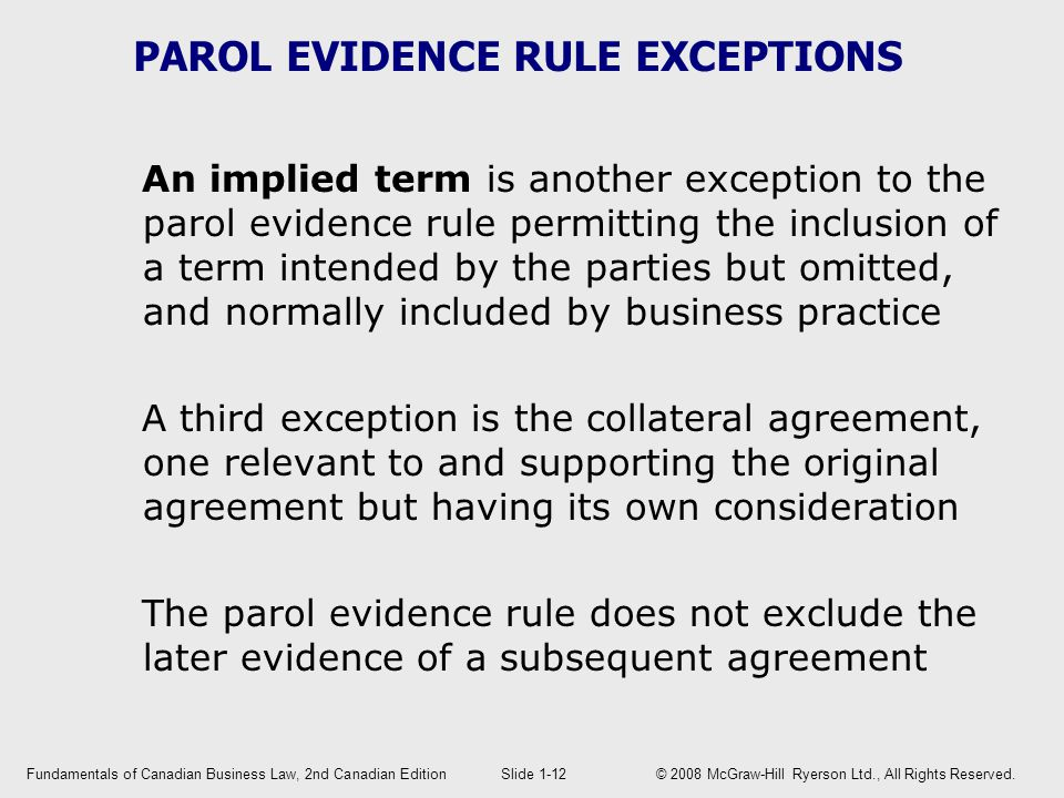 PAROL EVIDENCE RULE EXCEPTIONS An implied term is another exception to the parol evidence rule permitting the inclusion of a term intended by the parties but omitted, and normally included by business practice A third exception is the collateral agreement, one relevant to and supporting the original agreement but having its own consideration The parol evidence rule does not exclude the later evidence of a subsequent agreement Fundamentals of Canadian Business Law, 2nd Canadian EditionSlide 1-12 © 2008 McGraw-Hill Ryerson Ltd., All Rights Reserved.