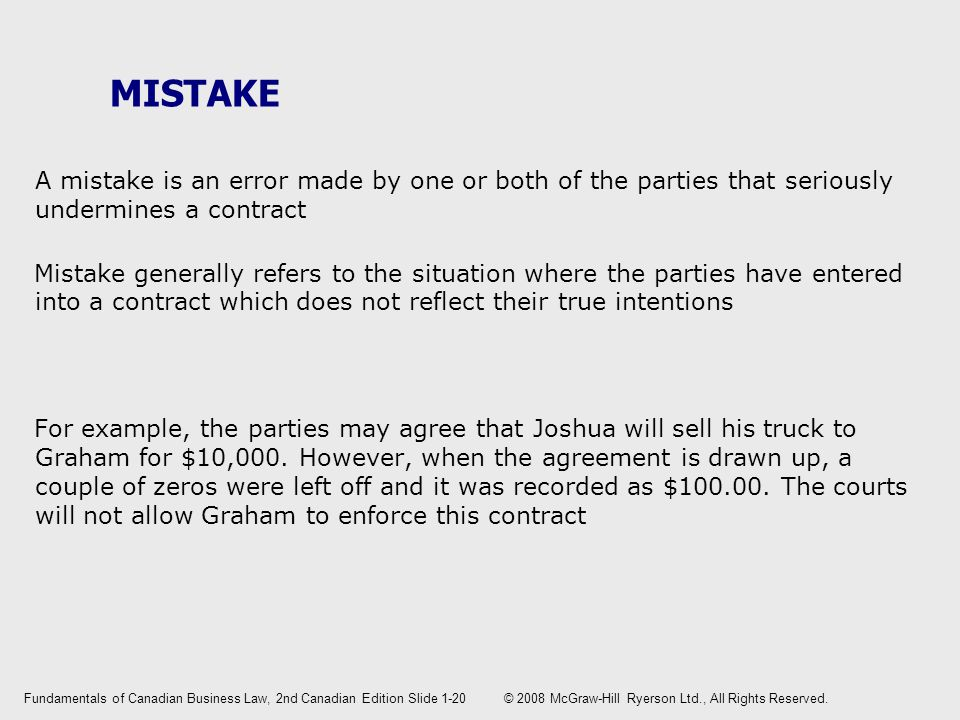 MISTAKE A mistake is an error made by one or both of the parties that seriously undermines a contract Mistake generally refers to the situation where the parties have entered into a contract which does not reflect their true intentions For example, the parties may agree that Joshua will sell his truck to Graham for $10,000.