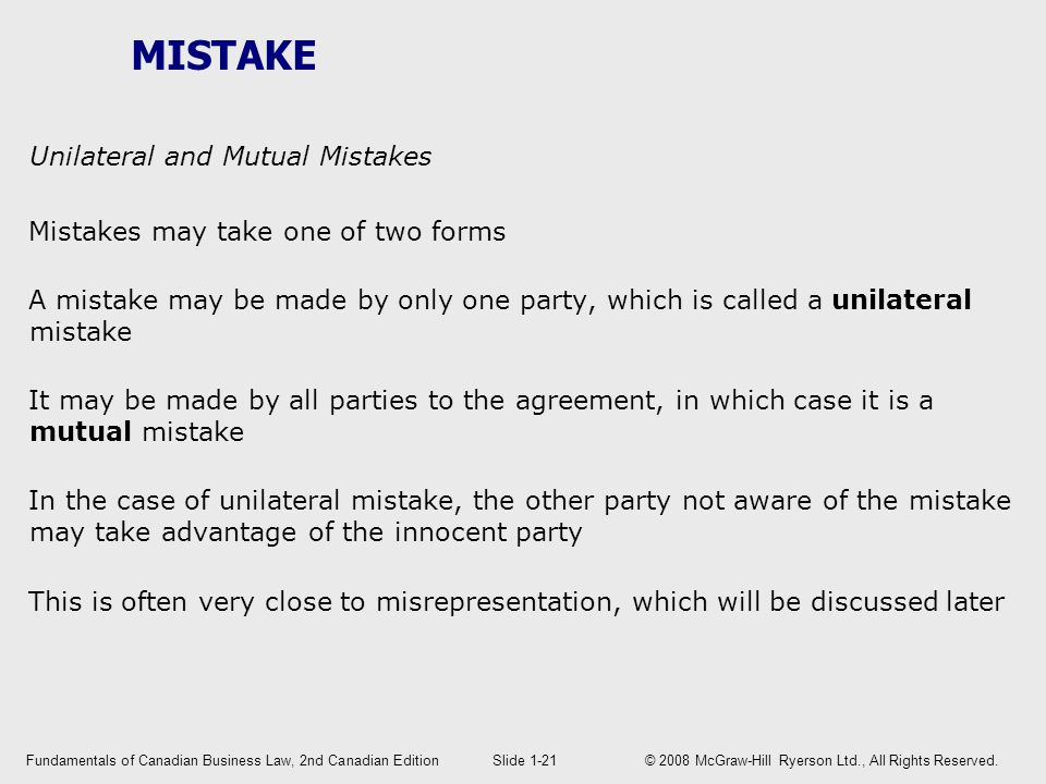 MISTAKE Unilateral and Mutual Mistakes Mistakes may take one of two forms A mistake may be made by only one party, which is called a unilateral mistake It may be made by all parties to the agreement, in which case it is a mutual mistake In the case of unilateral mistake, the other party not aware of the mistake may take advantage of the innocent party This is often very close to misrepresentation, which will be discussed later Fundamentals of Canadian Business Law, 2nd Canadian EditionSlide 1-21 © 2008 McGraw-Hill Ryerson Ltd., All Rights Reserved.