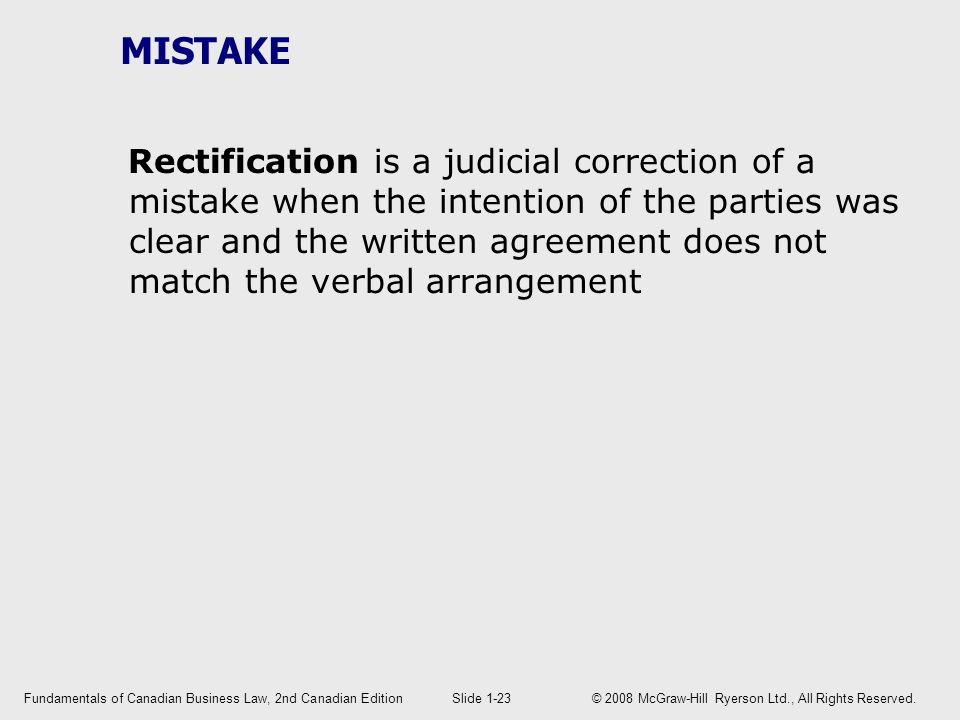 MISTAKE Rectification is a judicial correction of a mistake when the intention of the parties was clear and the written agreement does not match the verbal arrangement Fundamentals of Canadian Business Law, 2nd Canadian EditionSlide 1-23 © 2008 McGraw-Hill Ryerson Ltd., All Rights Reserved.