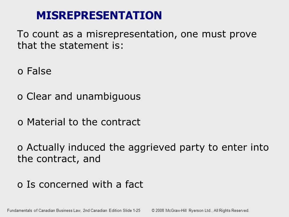 MISREPRESENTATION To count as a misrepresentation, one must prove that the statement is: o False o Clear and unambiguous o Material to the contract o Actually induced the aggrieved party to enter into the contract, and o Is concerned with a fact Fundamentals of Canadian Business Law, 2nd Canadian EditionSlide 1-25 © 2008 McGraw-Hill Ryerson Ltd., All Rights Reserved.