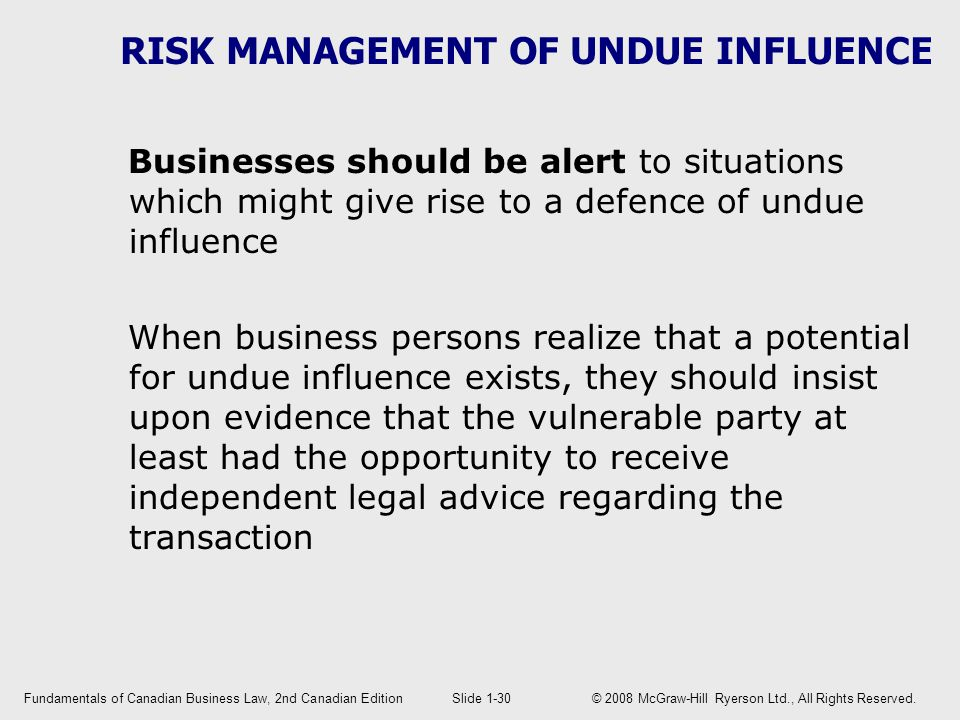 RISK MANAGEMENT OF UNDUE INFLUENCE Businesses should be alert to situations which might give rise to a defence of undue influence When business persons realize that a potential for undue influence exists, they should insist upon evidence that the vulnerable party at least had the opportunity to receive independent legal advice regarding the transaction Fundamentals of Canadian Business Law, 2nd Canadian EditionSlide 1-30 © 2008 McGraw-Hill Ryerson Ltd., All Rights Reserved.