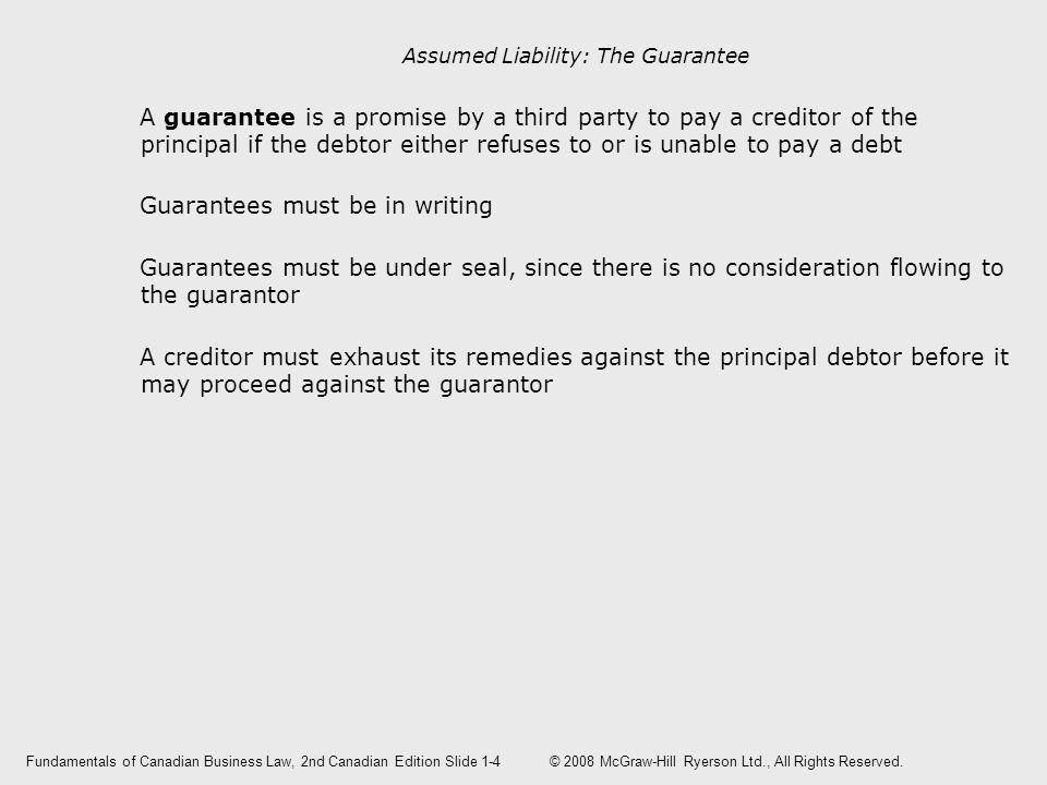 Assumed Liability: The Guarantee A guarantee is a promise by a third party to pay a creditor of the principal if the debtor either refuses to or is unable to pay a debt Guarantees must be in writing Guarantees must be under seal, since there is no consideration flowing to the guarantor A creditor must exhaust its remedies against the principal debtor before it may proceed against the guarantor Fundamentals of Canadian Business Law, 2nd Canadian EditionSlide 1-4 © 2008 McGraw-Hill Ryerson Ltd., All Rights Reserved.