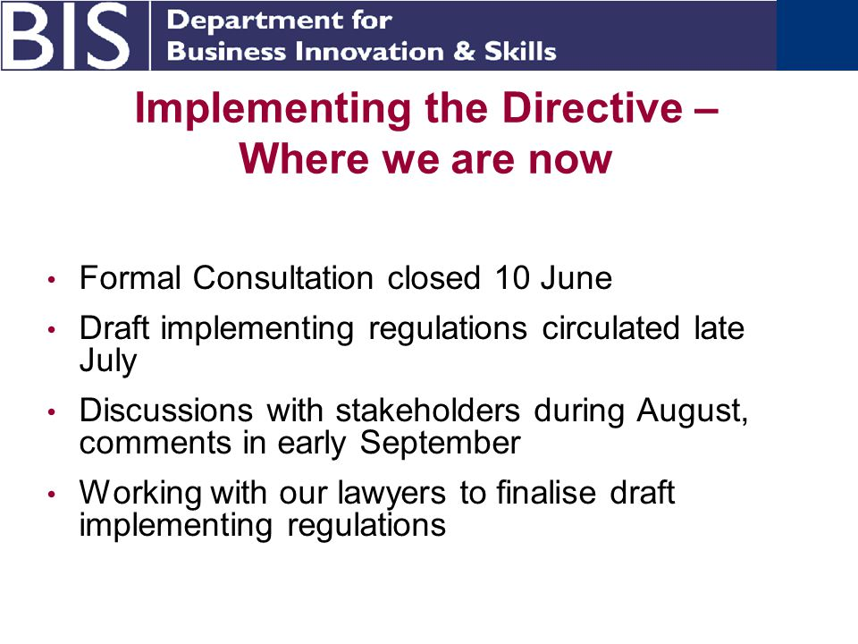 Implementing the Directive – Where we are now Formal Consultation closed 10 June Draft implementing regulations circulated late July Discussions with