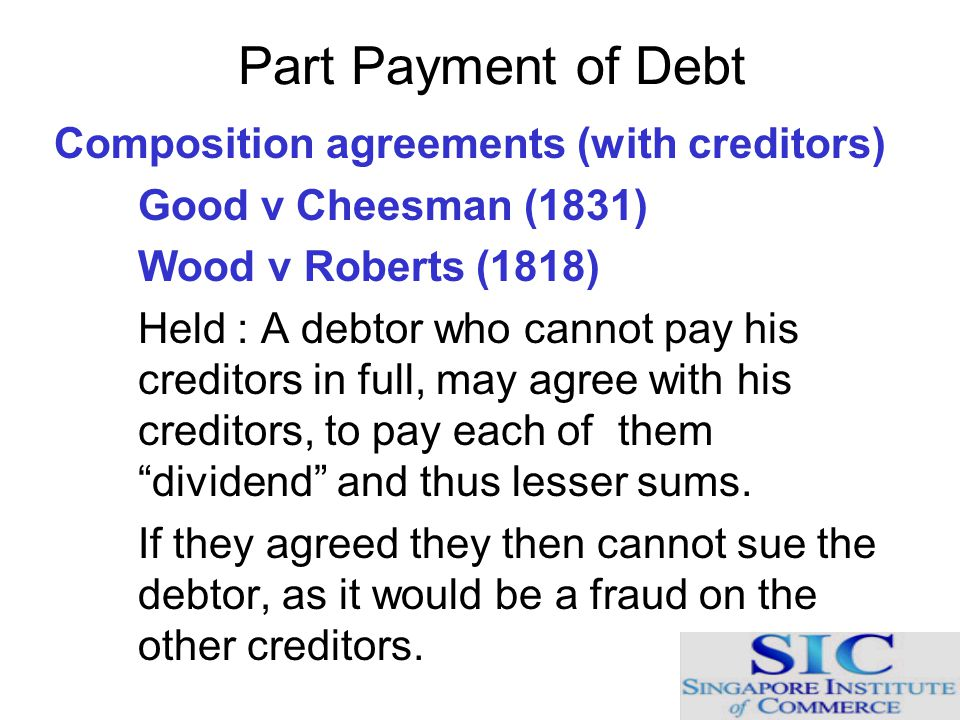 Part Payment of Debt Composition agreements (with creditors) Good v Cheesman (1831) Wood v Roberts (1818) Held : A debtor who cannot pay his creditors