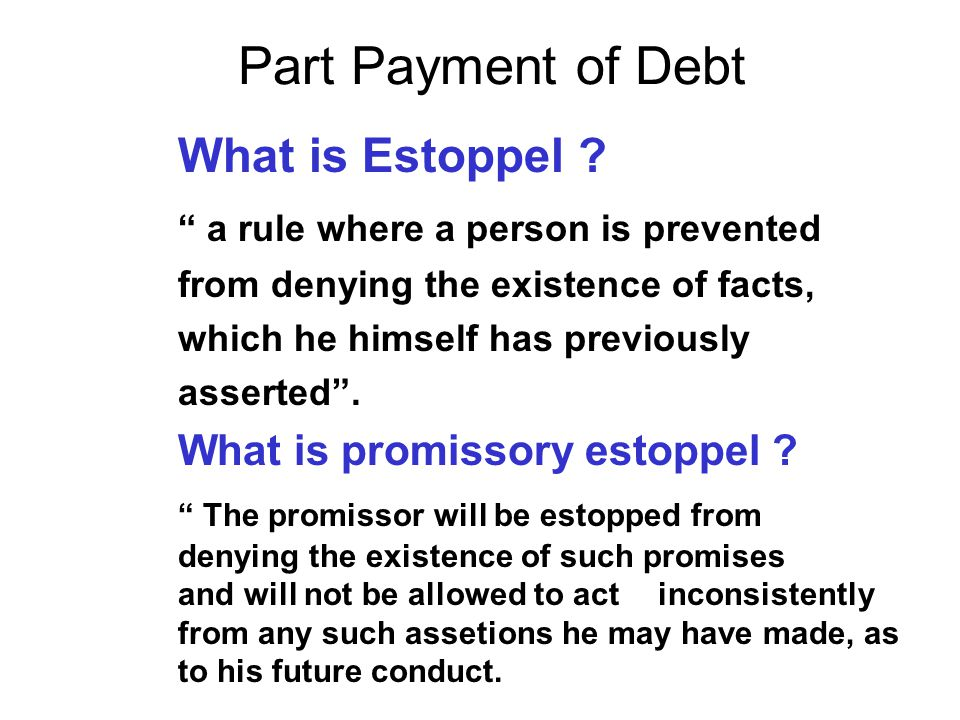 "Part Payment of Debt What is Estoppel ? "" a rule where a person is prevented from denying the existence of facts, which he himself has previously asse"