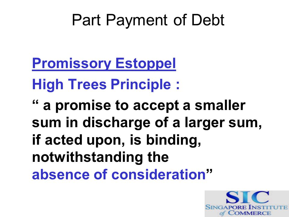 "Part Payment of Debt Promissory Estoppel High Trees Principle : "" a promise to accept a smaller sum in discharge of a larger sum, if acted upon, is bi"