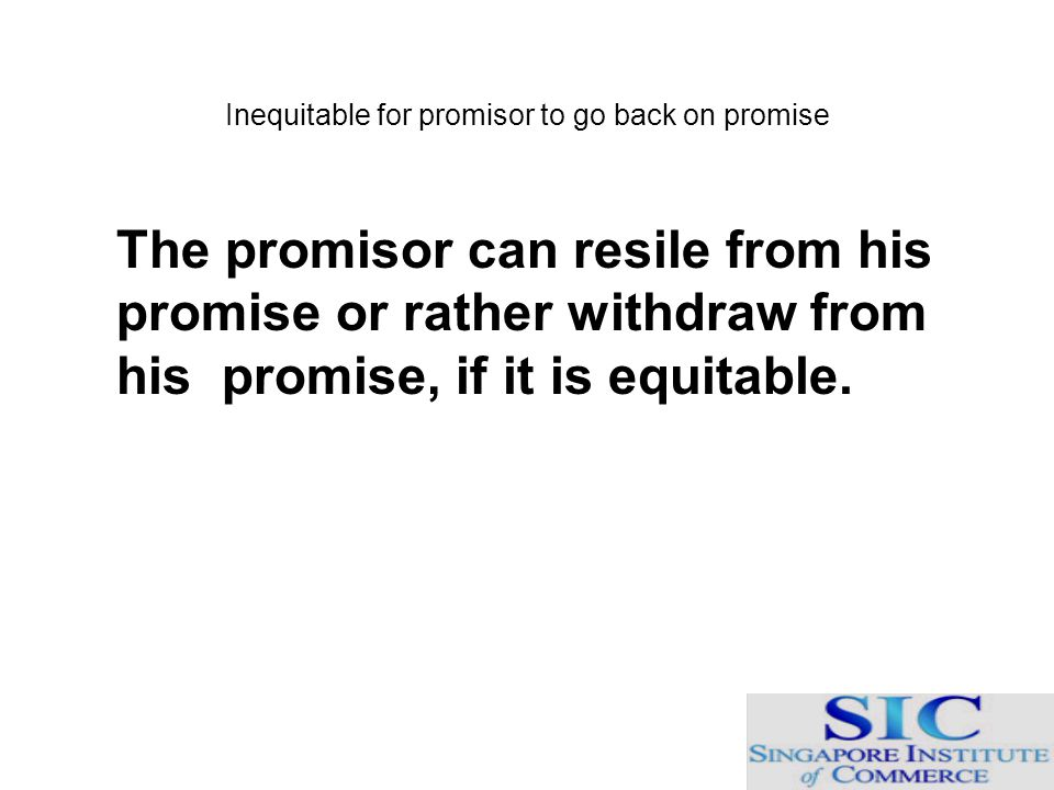 Inequitable for promisor to go back on promise The promisor can resile from his promise or rather withdraw from his promise, if it is equitable.