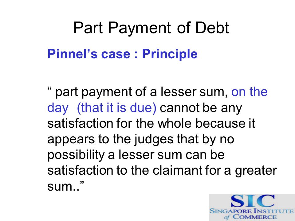 "Part Payment of Debt Pinnel's case : Principle "" part payment of a lesser sum, on the day (that it is due) cannot be any satisfaction for the whole be"