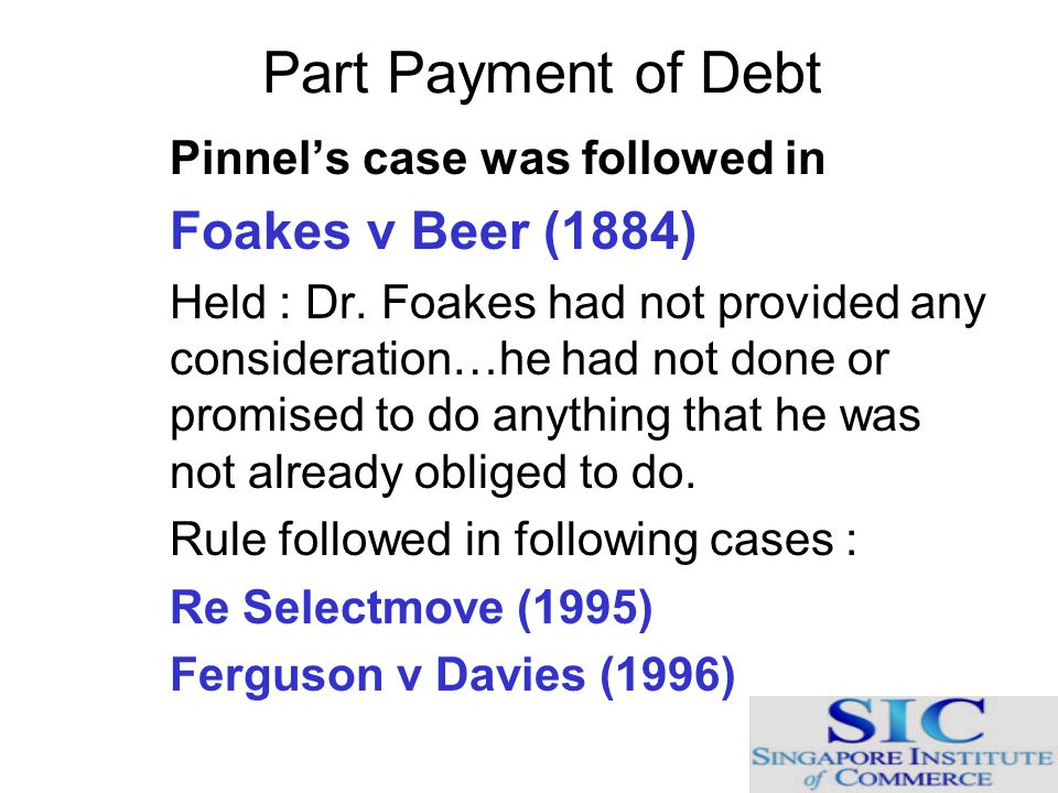 Part Payment of Debt Pinnel's case was followed in Foakes v Beer (1884) Held : Dr. Foakes had not provided any consideration…he had not done or promis