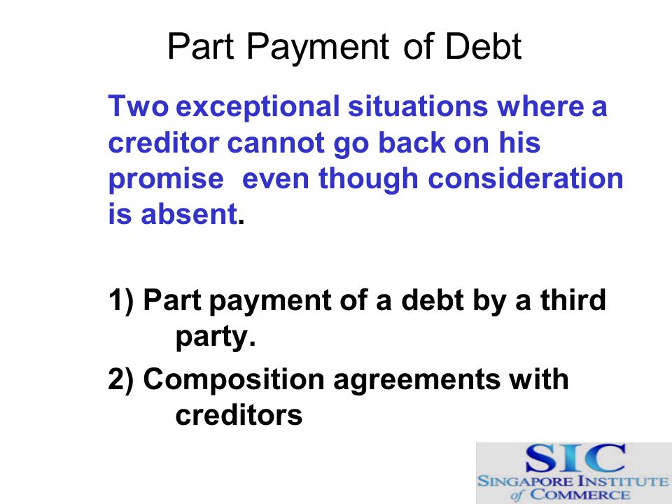 Part Payment of Debt Two exceptional situations where a creditor cannot go back on his promise even though consideration is absent. 1) Part payment of