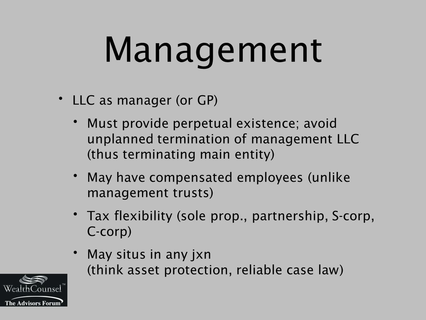 LLC as manager (or GP) Must provide perpetual existence; avoid unplanned termination of management LLC (thus terminating main entity) May have compensated employees (unlike management trusts) Tax flexibility (sole prop., partnership, S-corp, C-corp) May situs in any jxn (think asset protection, reliable case law) Management
