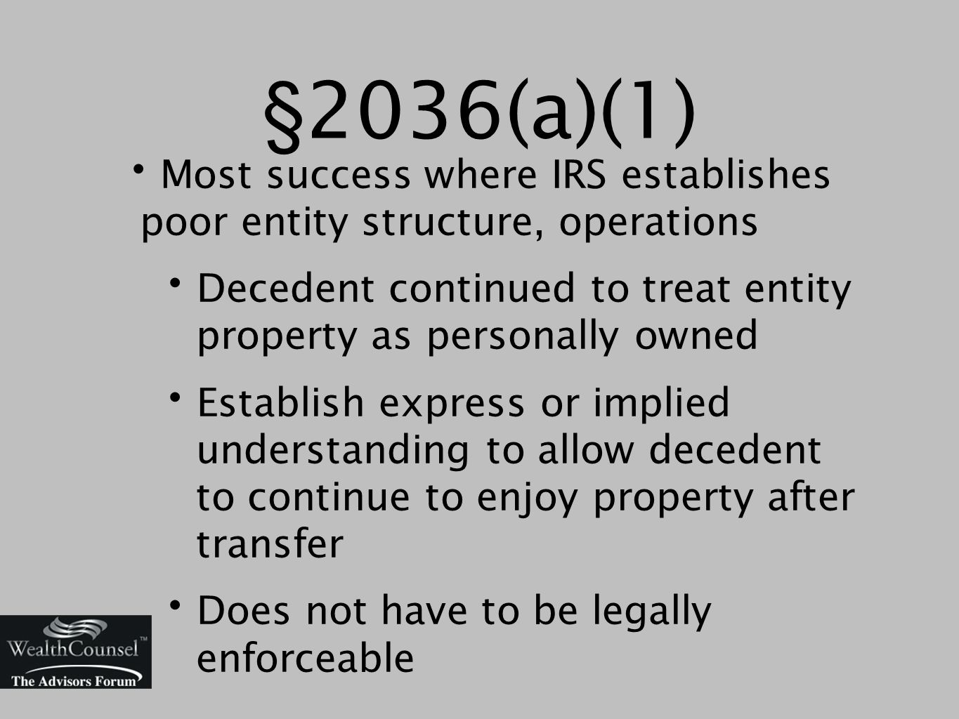 §2036(a)(1) Most success where IRS establishes poor entity structure, operations Decedent continued to treat entity property as personally owned Establish express or implied understanding to allow decedent to continue to enjoy property after transfer Does not have to be legally enforceable