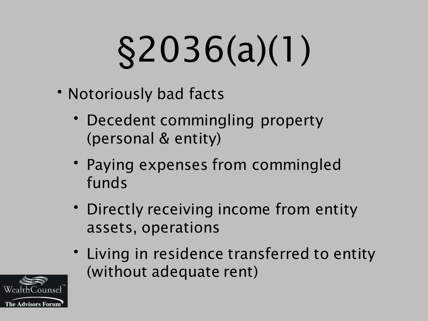 §2036(a)(1) Notoriously bad facts Decedent commingling property (personal & entity) Paying expenses from commingled funds Directly receiving income from entity assets, operations Living in residence transferred to entity (without adequate rent)