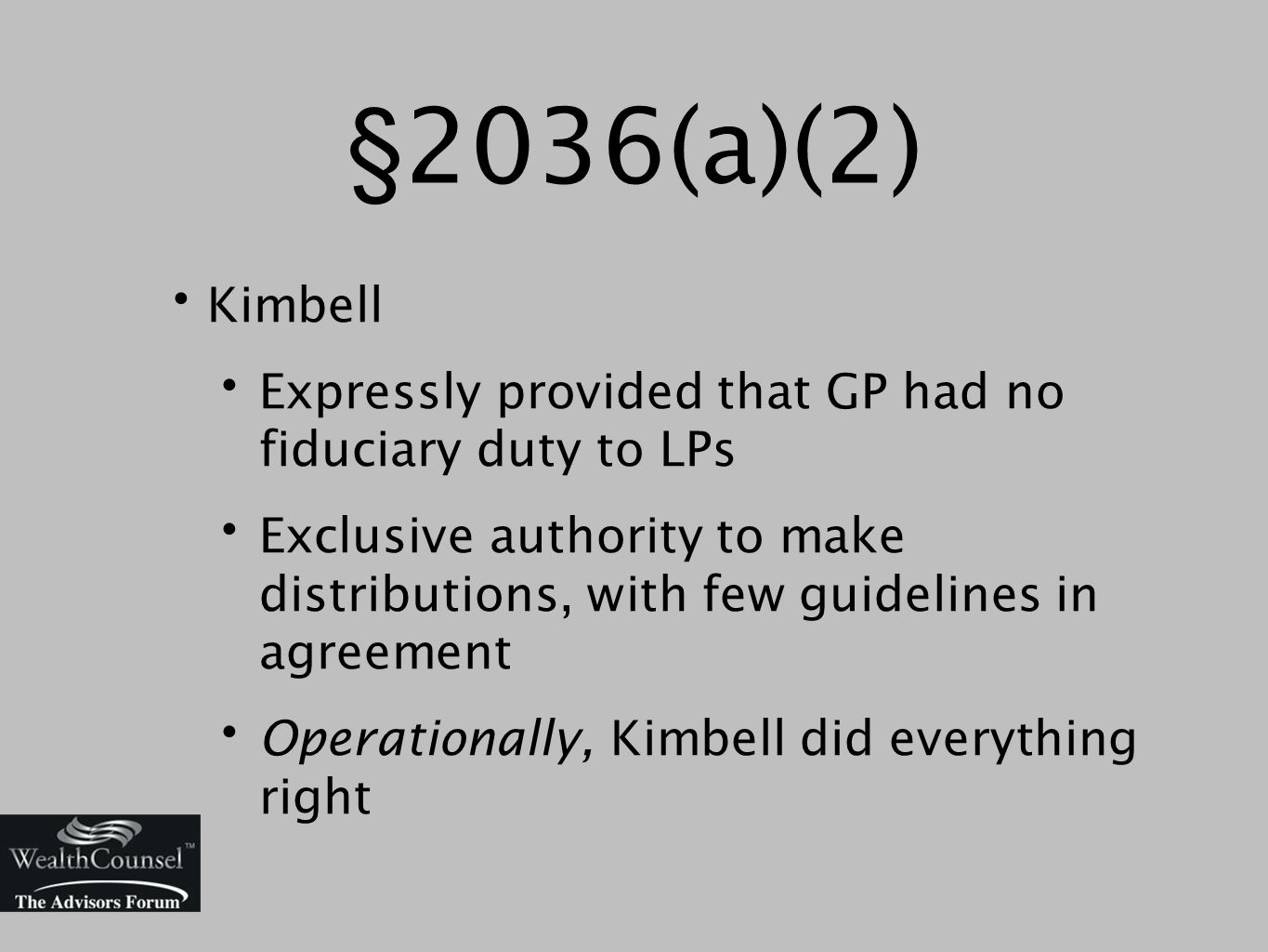 §2036(a)(2) Kimbell Expressly provided that GP had no fiduciary duty to LPs Exclusive authority to make distributions, with few guidelines in agreement Operationally, Kimbell did everything right