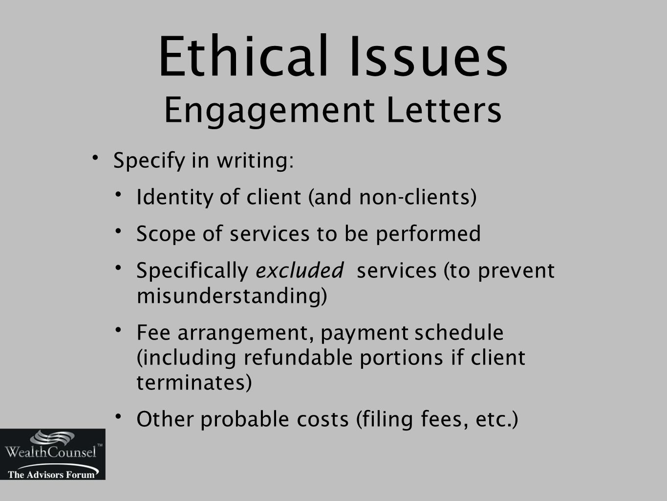 Ethical Issues Engagement Letters Specify in writing: Identity of client (and non-clients) Scope of services to be performed Specifically excluded services (to prevent misunderstanding) Fee arrangement, payment schedule (including refundable portions if client terminates) Other probable costs (filing fees, etc.)