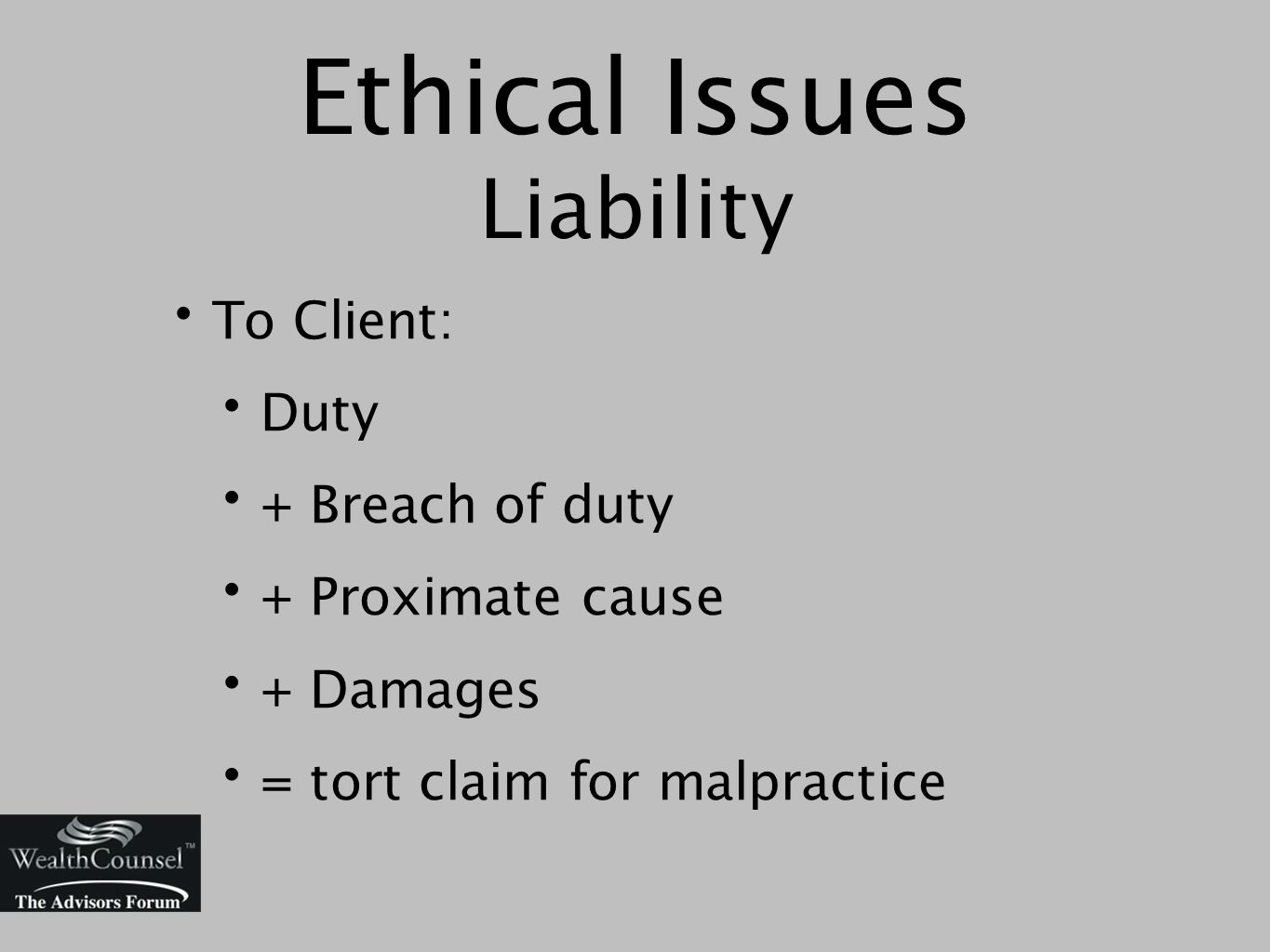 Ethical Issues Liability To Client: Duty + Breach of duty + Proximate cause + Damages = tort claim for malpractice