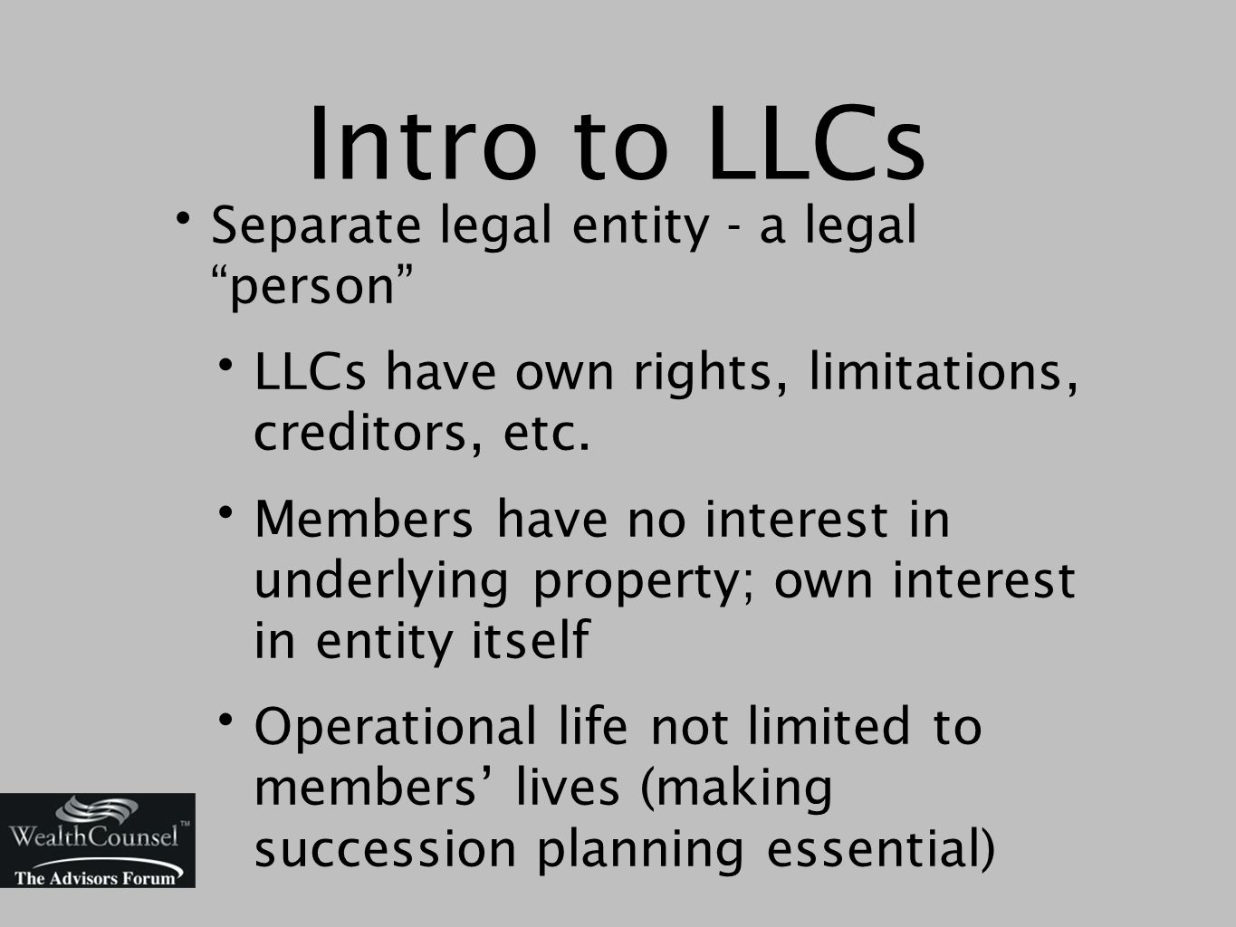 Intro to LLCs Separate legal entity - a legal person LLCs have own rights, limitations, creditors, etc.