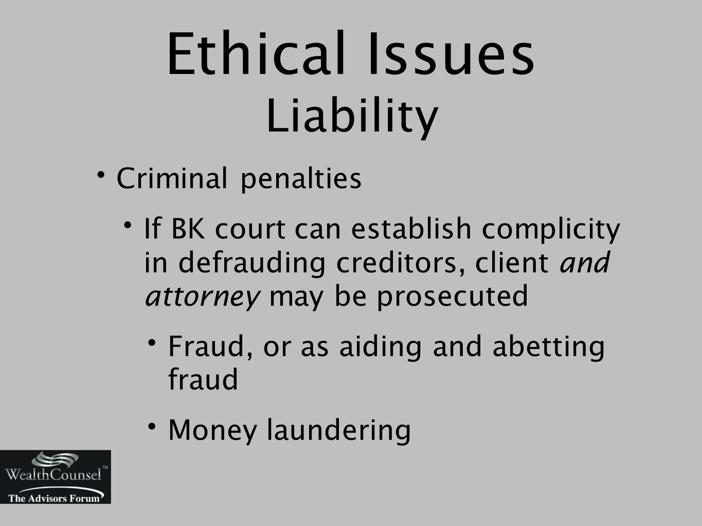 Ethical Issues Liability Criminal penalties If BK court can establish complicity in defrauding creditors, client and attorney may be prosecuted Fraud, or as aiding and abetting fraud Money laundering