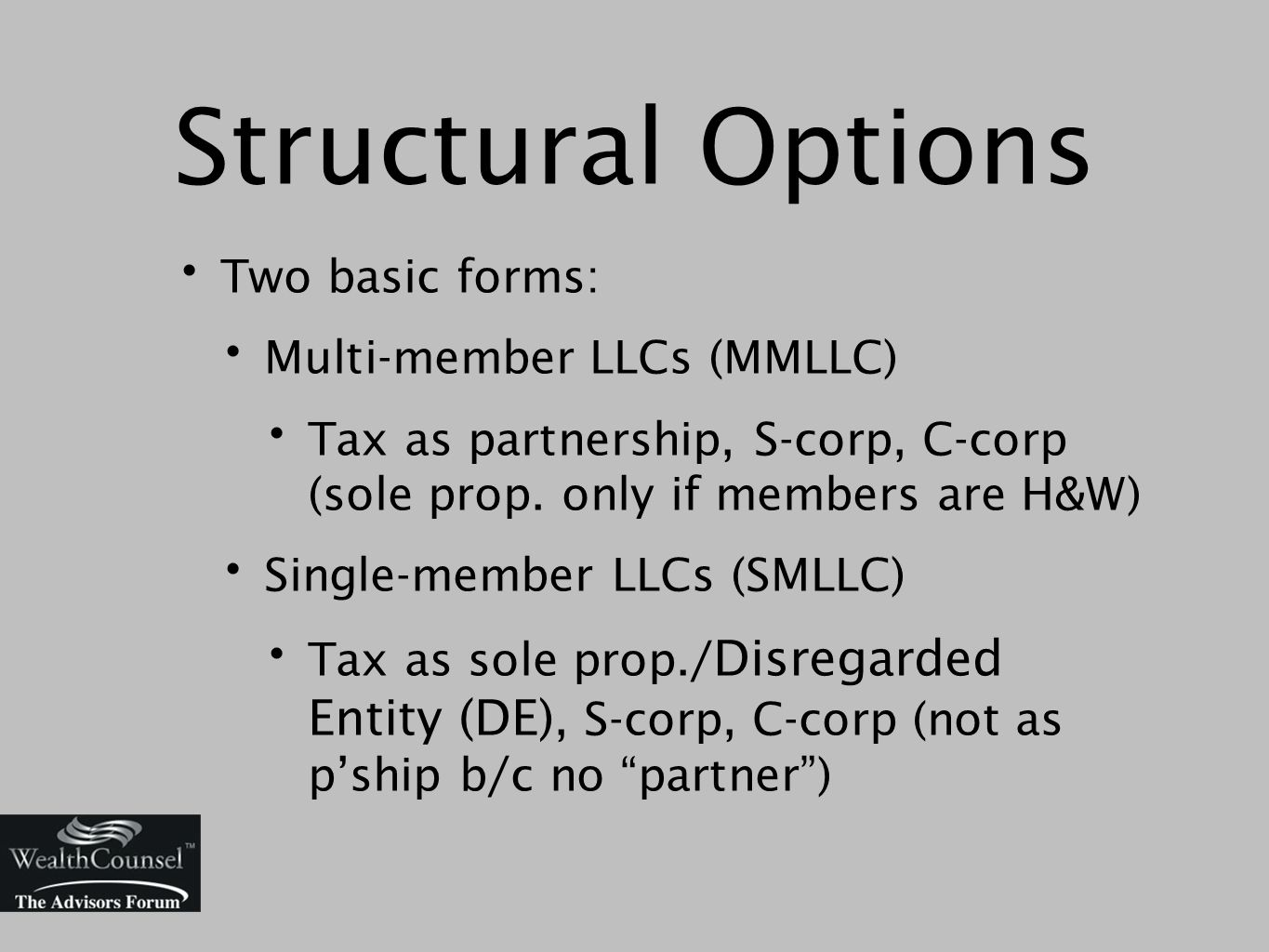 Structural Options Two basic forms: Multi-member LLCs (MMLLC) Tax as partnership, S-corp, C-corp (sole prop.