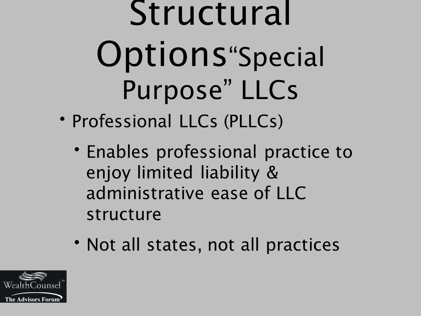 Professional LLCs (PLLCs) Enables professional practice to enjoy limited liability & administrative ease of LLC structure Not all states, not all practices Structural Options Special Purpose LLCs