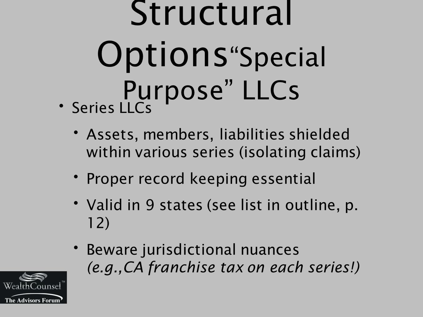 Series LLCs Assets, members, liabilities shielded within various series (isolating claims) Proper record keeping essential Valid in 9 states (see list in outline, p.