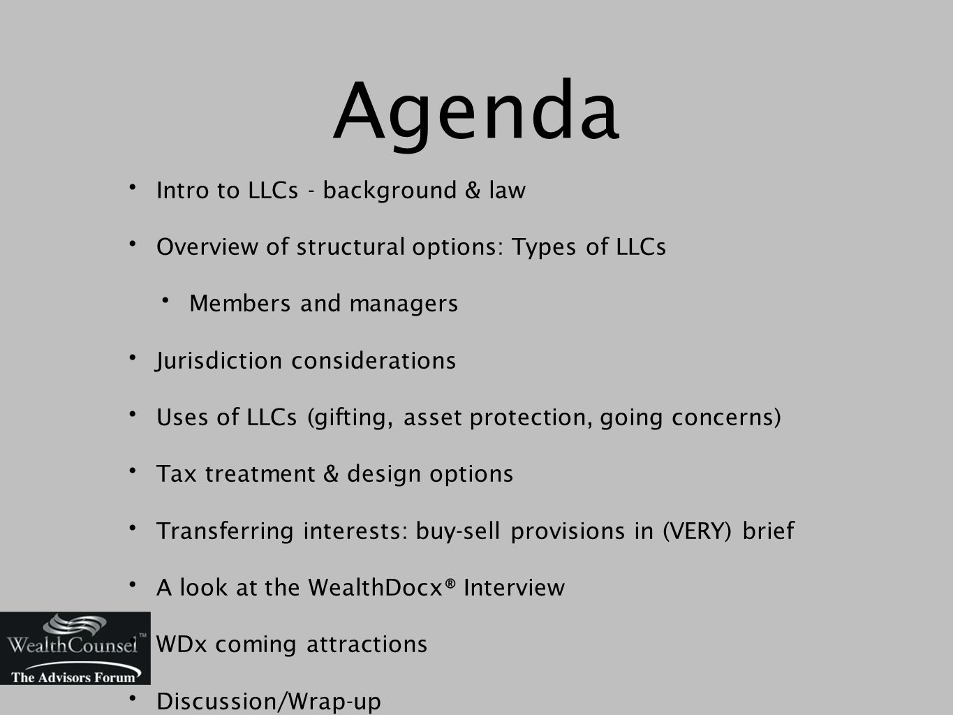 Agenda Intro to LLCs - background & law Overview of structural options: Types of LLCs Members and managers Jurisdiction considerations Uses of LLCs (gifting, asset protection, going concerns) Tax treatment & design options Transferring interests: buy-sell provisions in (VERY) brief A look at the WealthDocx® Interview WDx coming attractions Discussion/Wrap-up