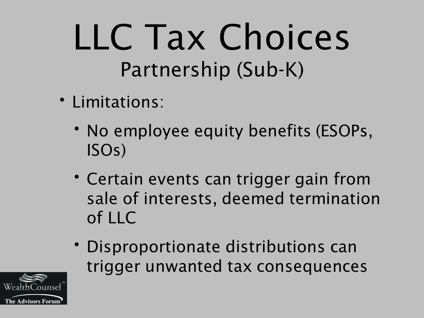 LLC Tax Choices Partnership (Sub-K) Limitations: No employee equity benefits (ESOPs, ISOs) Certain events can trigger gain from sale of interests, deemed termination of LLC Disproportionate distributions can trigger unwanted tax consequences