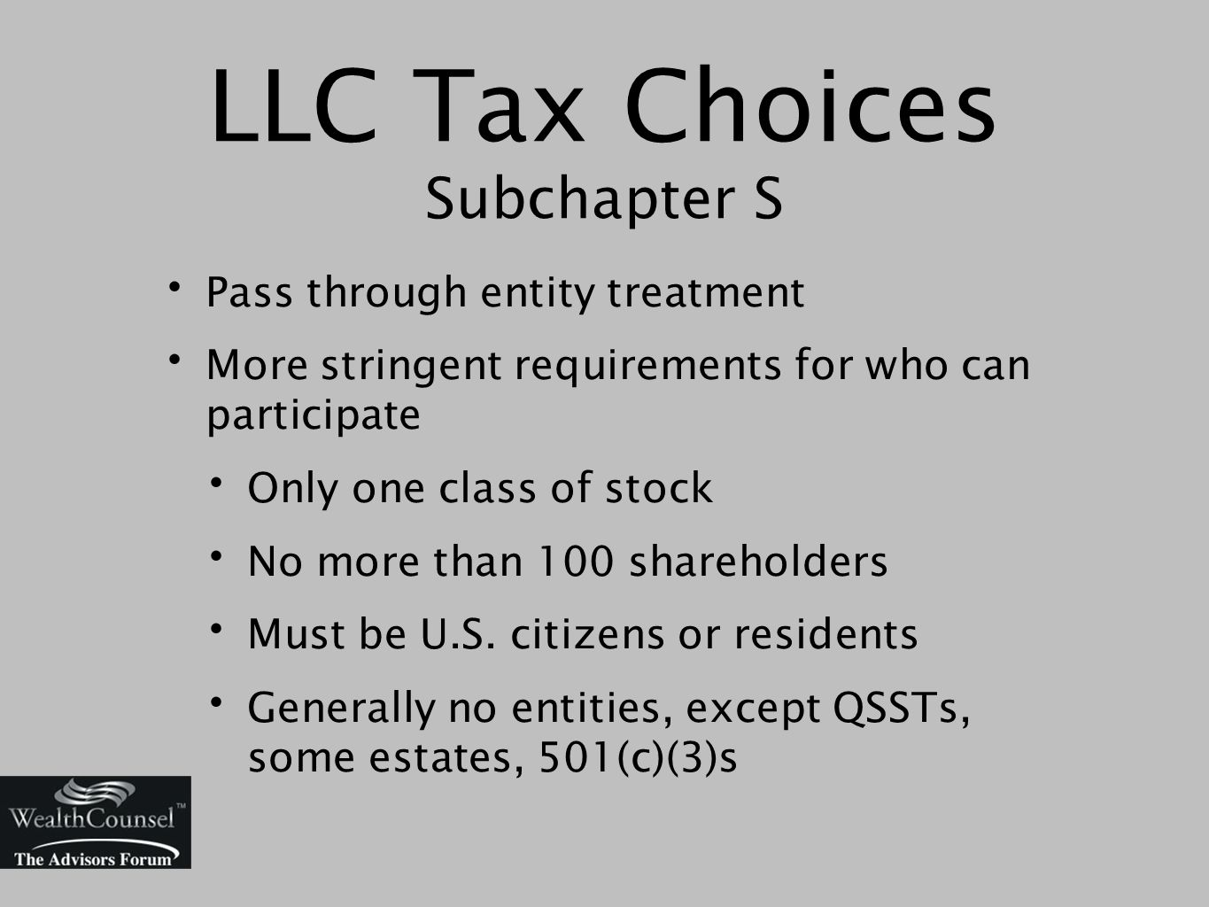 LLC Tax Choices Subchapter S Pass through entity treatment More stringent requirements for who can participate Only one class of stock No more than 100 shareholders Must be U.S.