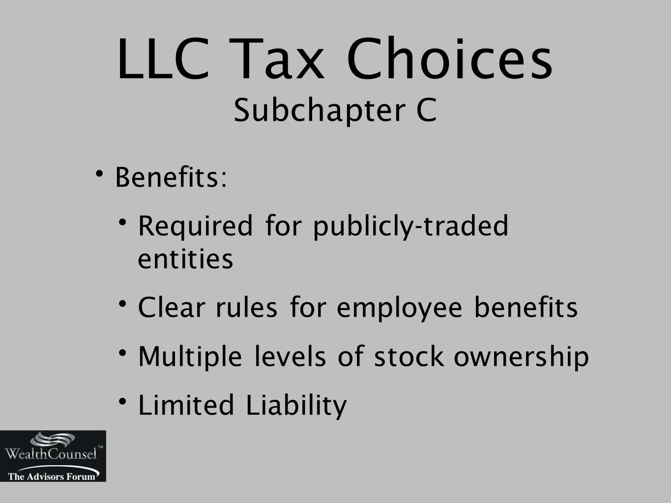LLC Tax Choices Subchapter C Benefits: Required for publicly-traded entities Clear rules for employee benefits Multiple levels of stock ownership Limited Liability