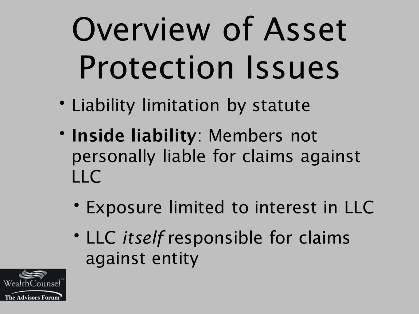 Overview of Asset Protection Issues Liability limitation by statute Inside liability: Members not personally liable for claims against LLC Exposure limited to interest in LLC LLC itself responsible for claims against entity