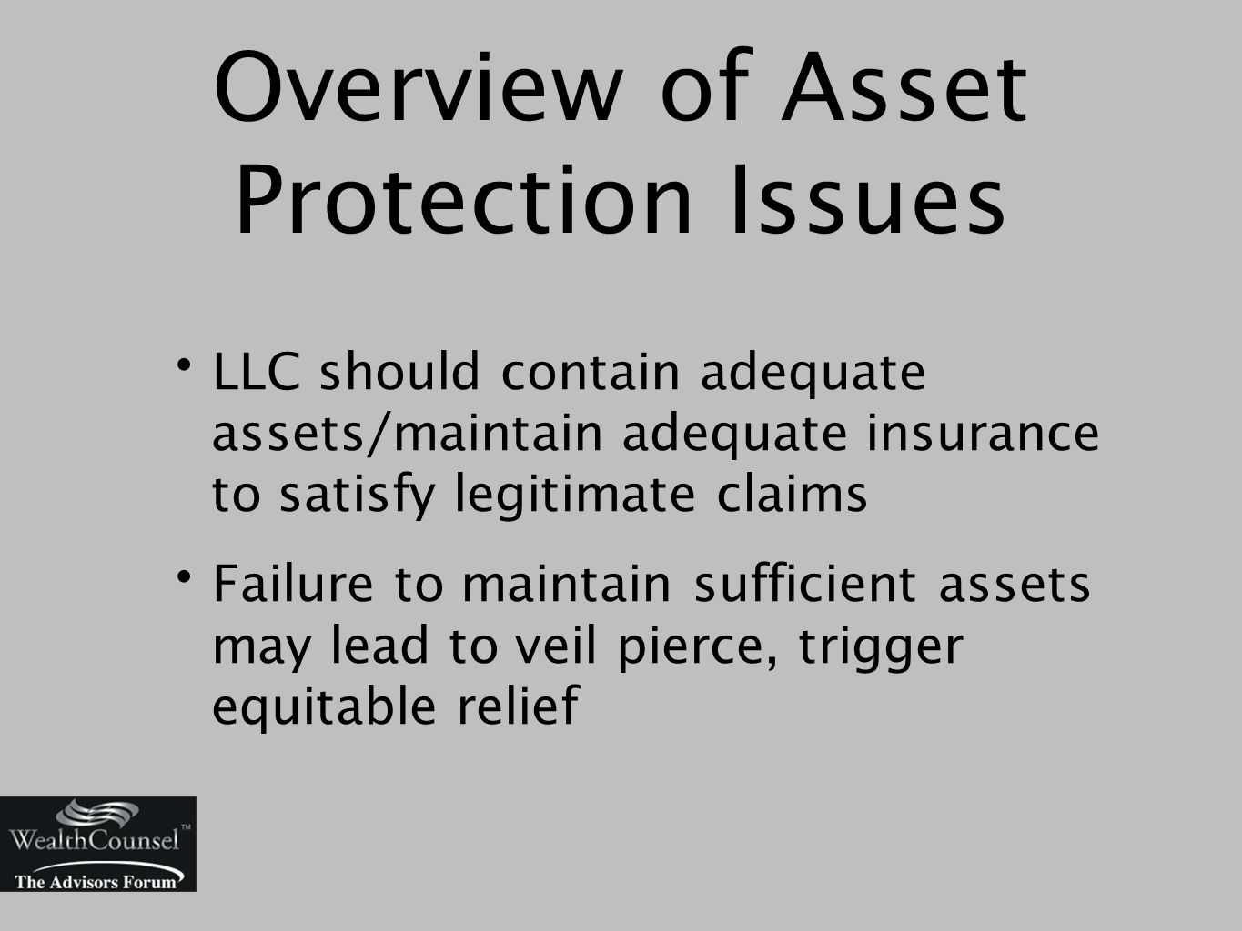 Overview of Asset Protection Issues LLC should contain adequate assets/maintain adequate insurance to satisfy legitimate claims Failure to maintain sufficient assets may lead to veil pierce, trigger equitable relief