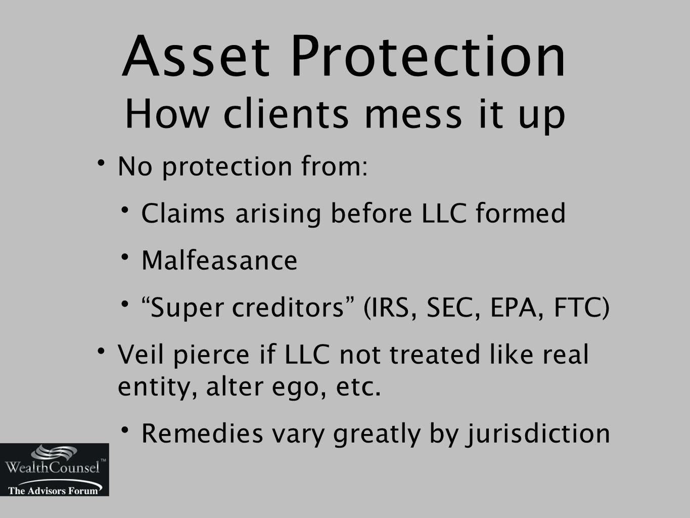 Asset Protection How clients mess it up No protection from: Claims arising before LLC formed Malfeasance Super creditors (IRS, SEC, EPA, FTC) Veil pierce if LLC not treated like real entity, alter ego, etc.
