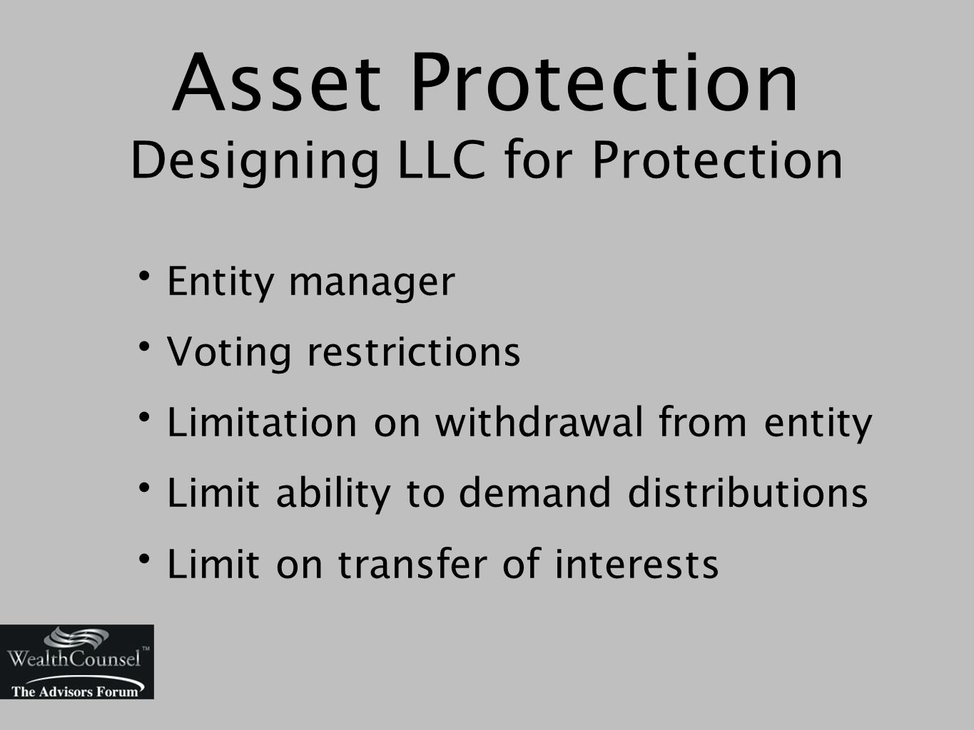 Asset Protection Designing LLC for Protection Entity manager Voting restrictions Limitation on withdrawal from entity Limit ability to demand distributions Limit on transfer of interests
