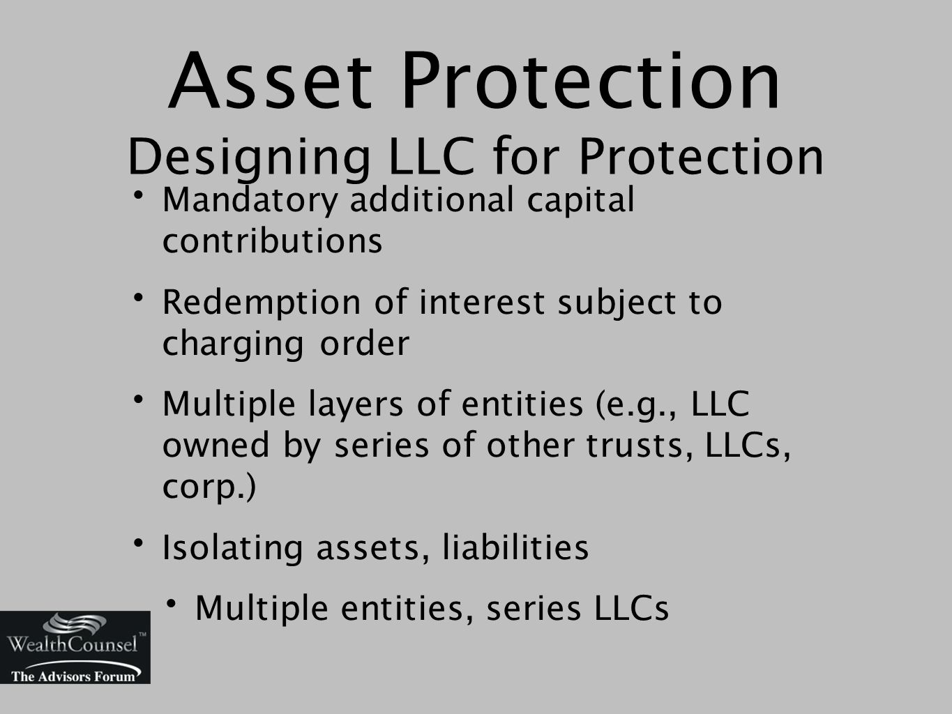 Asset Protection Designing LLC for Protection Mandatory additional capital contributions Redemption of interest subject to charging order Multiple layers of entities (e.g., LLC owned by series of other trusts, LLCs, corp.) Isolating assets, liabilities Multiple entities, series LLCs
