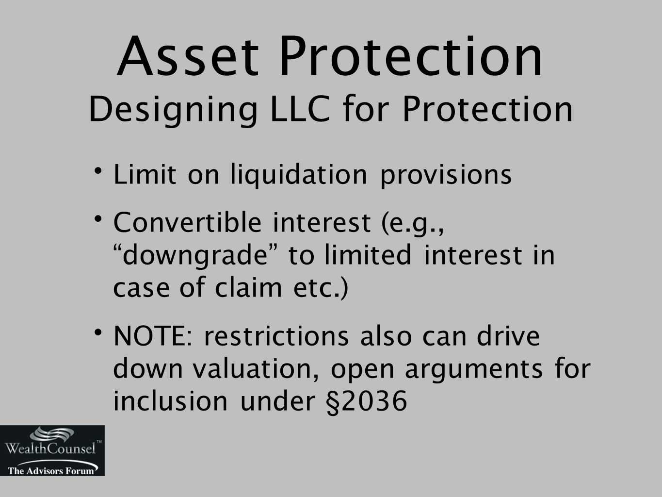 Asset Protection Designing LLC for Protection Limit on liquidation provisions Convertible interest (e.g., downgrade to limited interest in case of claim etc.) NOTE: restrictions also can drive down valuation, open arguments for inclusion under §2036