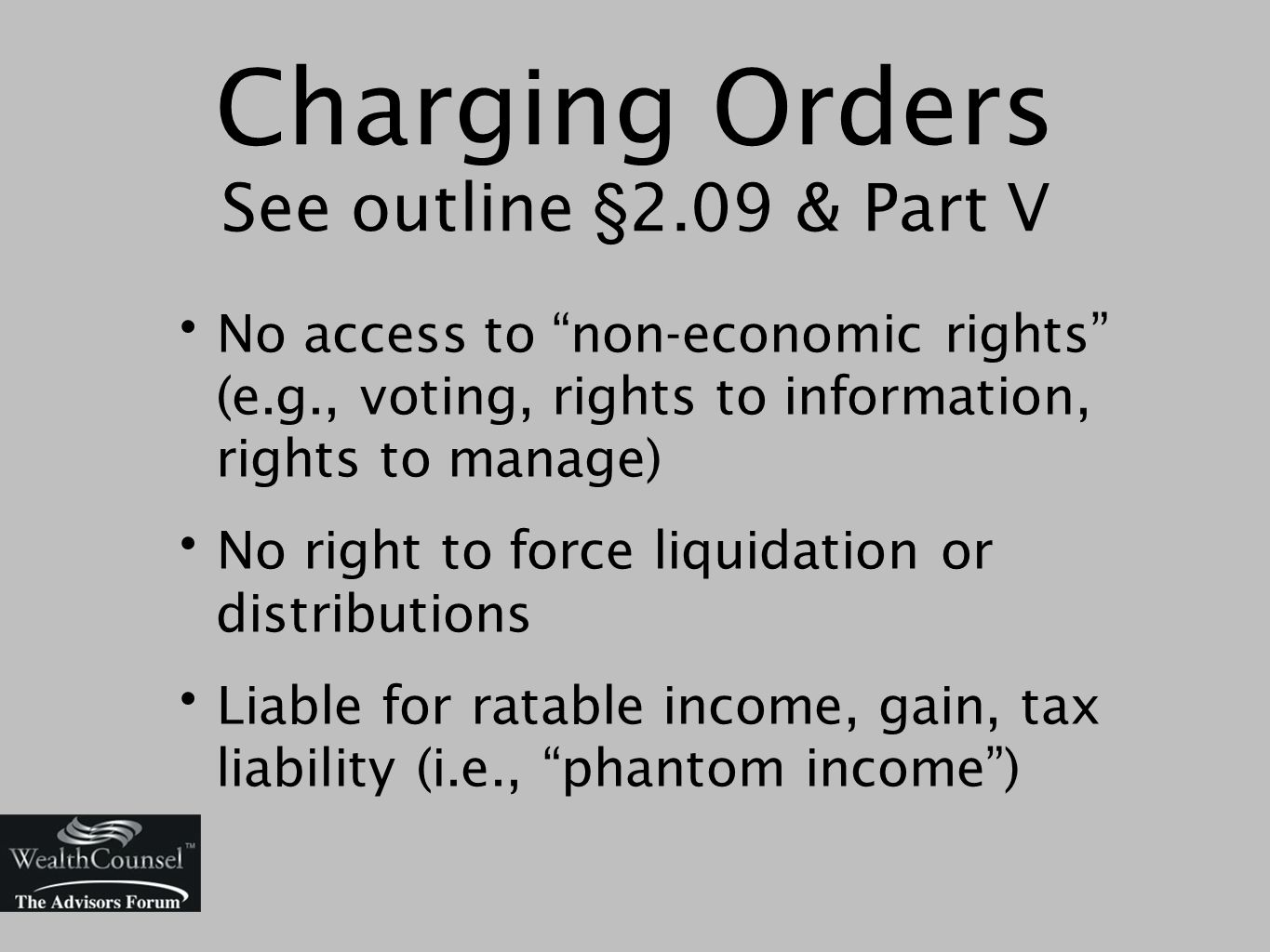 Charging Orders See outline §2.09 & Part V No access to non-economic rights (e.g., voting, rights to information, rights to manage) No right to force liquidation or distributions Liable for ratable income, gain, tax liability (i.e., phantom income )