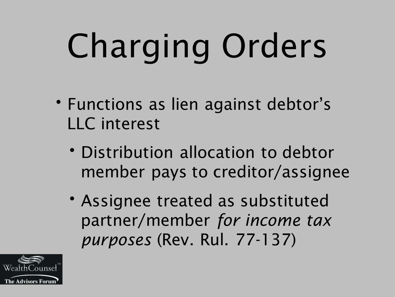Charging Orders Functions as lien against debtor's LLC interest Distribution allocation to debtor member pays to creditor/assignee Assignee treated as substituted partner/member for income tax purposes (Rev.