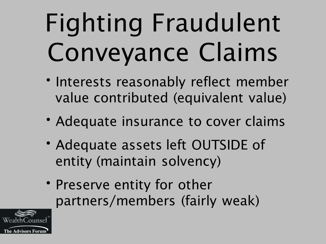 Fighting Fraudulent Conveyance Claims Interests reasonably reflect member value contributed (equivalent value) Adequate insurance to cover claims Adequate assets left OUTSIDE of entity (maintain solvency) Preserve entity for other partners/members (fairly weak)