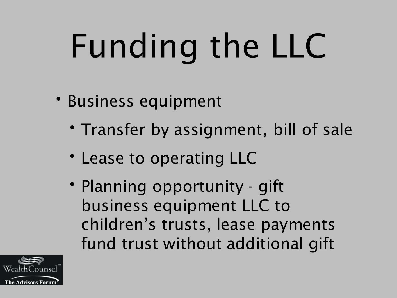 Funding the LLC Business equipment Transfer by assignment, bill of sale Lease to operating LLC Planning opportunity - gift business equipment LLC to children's trusts, lease payments fund trust without additional gift
