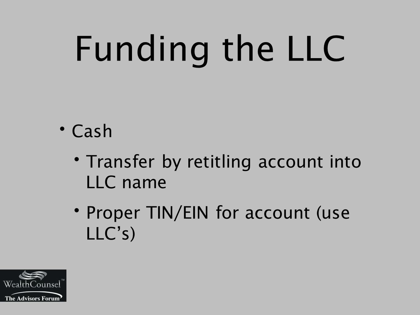 Funding the LLC Cash Transfer by retitling account into LLC name Proper TIN/EIN for account (use LLC's)